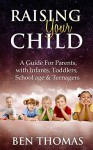 Raising Your Child: A Guide For Parents with Infants, Toddlers, School age & Teenagers - Ben Thomas