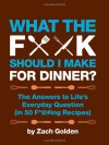 What the F*@# Should I Make for Dinner?: The Answers to Life�s Everyday Question (in 50 F*@#ing Recipes) - Zach Golden