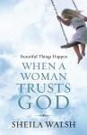 Beautiful Things Happen When A Woman Trusts God - Sheila Walsh