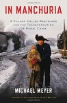 In Manchuria: A Village Called Wasteland and the Transformation of Rural China - Michael Meyer