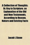 A Collection of Thoughts; Or, Key to Scripture. an Explanation of the Old and New Testaments, According to Reason, Nature and Existing Facts - Jacob L. Stone