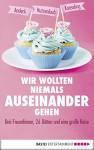 Wir wollten niemals auseinandergehen (Lübbe Sachbuch) - Mara Andeck, Anja Koeseling, Lucinde Hutzenlaub