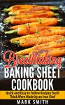 Breathtaking Baking Sheet Cookbook: Quick and Easy to Follow Recipes You'll Think Were Made by an Iron Chef - Mark Smith