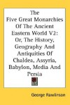 The Five Great Monarchies of the Ancient Eastern World, Volume 2: Or, the History, Geography and Antiquities of Chaldea, Assyria, Babylon, Media and P - George Rawlinson