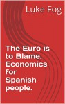 The Euro is to Blame. Economics for Spanish people. - Luke Fog, Simon Hill