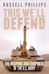 This We'll Defend: The Weapons and Equipment of the US Army - Russell Phillips