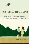 The Beautiful Life: Ten New Commandments: Because Life Could Be Better - Simon Parke