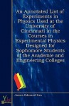 An Annotated List of Experiments in Physics Used at the University of Cincinnati in the Courses in Experimental Physics Designed for Sophomore Students of the Academie and Engineering Colleges - James Edmund Ives