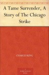 A Tame Surrender, A Story of The Chicago Strike - Charles King