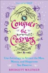 Conquer the Cosmos: Use the Power of Astrology to Attract the Man, Money, and Happiness You Deserve - Bridgett Walther