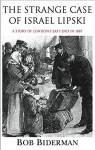 The Strange Case of Israel Lipski: A Story of London's East End in 1887 - Bob Biderman