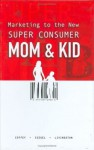 Marketing to the New Super Consumer: Mom & Kid - Tim Coffey, Gregory Livingston