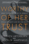 Worthy of Her Trust: What You Need to Do to Rebuild Sexual Integrity and Win Her Back - Stephen Arterburn, Jason B. Martinkus