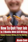 How To Quit Your Job In 2 Months With SEO Writing: Conquer Freelance Writing & Be Your Own Boss - Kevin Cole