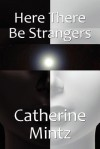 Here There Be Strangers - Catherine Mintz