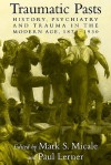 Traumatic Pasts: History, Psychiatry, and Trauma in the Modern Age, 1870 1930 - Mark S. Micale, Charles Rosenberg, Colin Jones