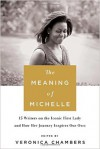 The Meaning of Michelle: 16 Writers on the Iconic First Lady and How Her Journey Inspires Our Own - Veronica Chambers