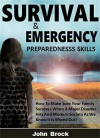 Survival and Emergency Preparedness Skills: How To Make Sure Your Family Survives When A Major Disaster Hits And Modern Society As We Know It Is Wiped Out! - John Brock