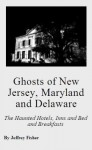 Ghosts of New Jersey, Maryland and Delaware: The Haunted Hotels, Inns and Bed and Breakfasts - Jeffrey Fisher