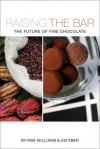 Raising the Bar: The Future of Fine Chocolate - Jim Eber, Pam Williams