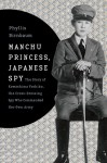Manchu Princess, Japanese Spy: The Story of Kawashima Yoshiko, the Cross-Dressing Spy Who Commanded Her Own Army - Phyllis Birnbaum