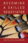 Becoming a Skilled Negotiator - Kathleen Reardon