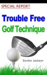 TROUBLE FREE GOLF TECHNIQUE - Gordon Jackson