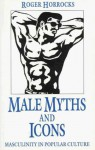 Male Myths and Icons: Masculinity in Popular Culture - Roger Horrocks