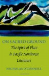 On Sacred Ground: The Spirit of Place in Pacific Northwest Literature - Nicholas O'Connell
