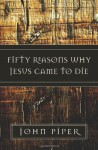 Fifty Reasons Why Jesus Came to Die - John Piper