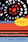 Whatever Happened to Delight?: Preaching the Gospel in Poetry and Parables - J. Barrie Shepherd