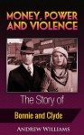 Money, Power and Violence - The Story of Bonnie and Clyde - Andrew Williams