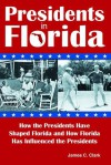 Presidents in Florida: How the Presidents Have Shaped Florida and How Florida Has Influenced the Presidents - James C. Clark