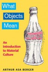 What Objects Mean: An Introduction to Material Culture - Arthur Asa Berger