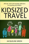 Kidsized Travel: 101 tips, tricks and everyday reflections on traveling with children - Jacqueline Green