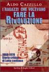 I ragazzi che volevano fare la rivoluzione. 1968-1978: Storia critica di Lotta Continua - Aldo Cazzullo