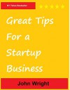 Great Tips for a Startup Business - John Wright