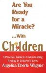 Are You Ready for a Miracle?...with Children: A Practical Guide to Understanding Healing in Children's Lives - Angelica Eberle Wagner