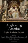 Anglicizing America: Empire, Revolution, Republic (Early American Studies) - Ignacio Gallup-Diaz, Andrew Shankman, David J. Silverman