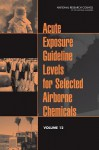 Acute Exposure Guideline Levels for Selected Airborne Chemicals, Volume 12 - Committee on Acute Exposure Guideline Le, Committee on Toxicology, Board on Environmental Studies and Toxic
