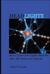 Headlights . . . How I Turned the Lights Back On After My Stroke and Aphasia - John S. Green, Vicki Worthington