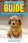 Puppy Training: The Ultimate Guide on How to Housebreak Your Puppy (Puppy Training, Dog Training, Puppy Development, Puppy House Training) - Julia Black