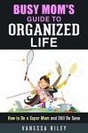 Busy Mom's Guide to Organized Life: How to Be a Super Mom and Still Be Sane (Clutter-Free Lifestyle) - Vanessa Riley
