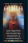 How to Read the Aura and Practice Psychometry, Telepathy, and Clairvoyance - W.E. Butler