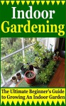 Indoor Gardening: The Ultimate Beginner's Guide to Growing An Indoor Garden (Gardening Indoors, How To Start A Garden, Inside Garden) - A.J. Knight