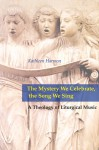 The Mystery We Celebrate, the Song We Sing: A Theology of Liturgical Music - Kathleen Harmon