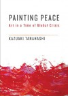 Painting Peace: Art in a Time of Global Crisis - Kazuaki Tanahashi