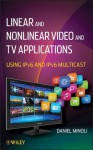 Linear and Non-Linear Video and TV Applications: Using IPv6 and IPv6 Multicast - Daniel Minoli