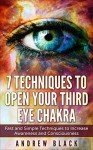 Third eye: 7 Techniques to Open Your Third Eye Chakra - Fast and Simple Techniques to Increase Awareness and Consciousness (Third eye, third eye awakening, ... open, psychic development, pineal gland) - Andrew Black