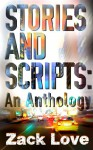 Stories and Scripts: an Anthology - Zack Love
